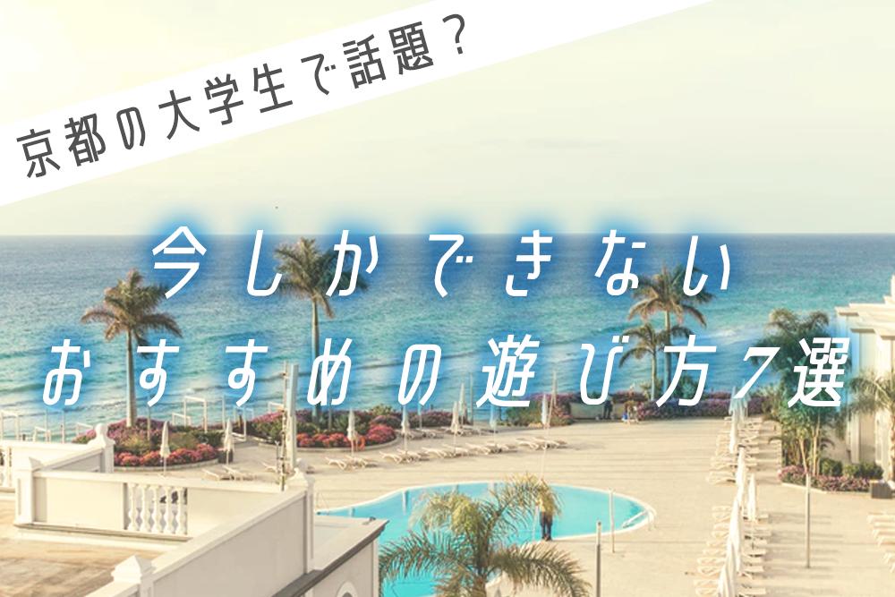 京都の大学生で話題?今しかできないおすすめの遊び方7選
