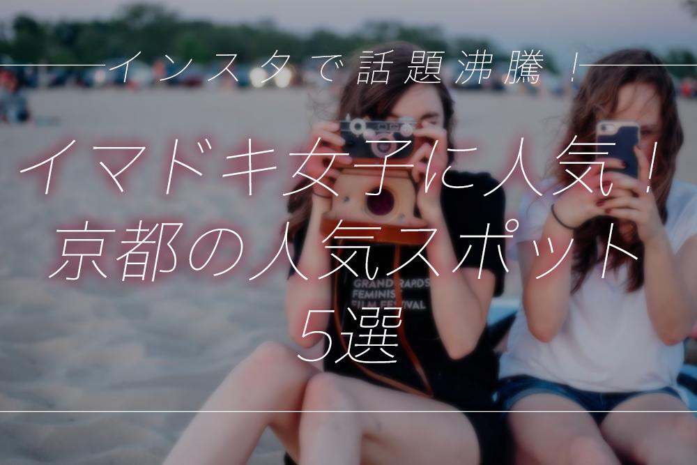 インスタで話題沸騰!イマドキ女子に人気の京都の人気スポット5選